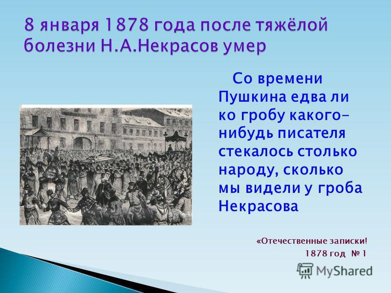 Со времени Пушкина едва ли ко гробу какого- нибудь писателя стекалось столько народу, сколько мы видели у гроба Некрасова «Отечественные записки! 1878 год 1