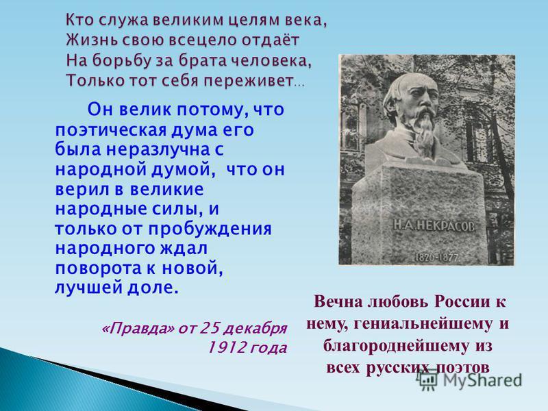 Он велик потому, что поэтическая дума его была неразлучна с народной думой, что он верил в великие народные силы, и только от пробуждения народного ждал поворота к новой, лучшей доле. «Правда» от 25 декабря 1912 года Вечна любовь России к нему, гениа