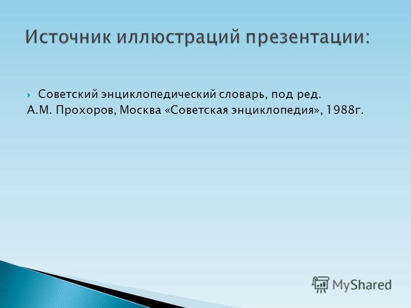 Советский энциклопедический словарь, под ред. А.М. Прохоров, Москва «Советская энциклопедия», 1988 г.