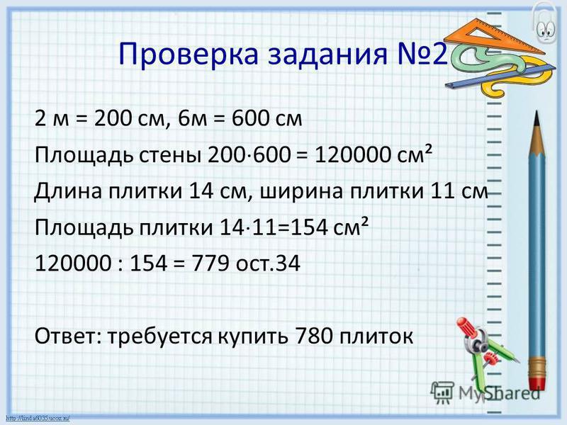 Проверка задания 2 2 м = 200 см, 6 м = 600 см Площадь стены 200 600 = 120000 см² Длина плитки 14 см, ширина плитки 11 см Площадь плитки 14 11=154 см² 120000 : 154 = 779 ост.34 Ответ: требуется купить 780 плиток