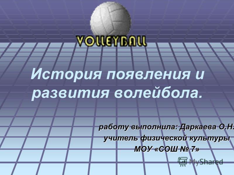 История появления и развития волейбола. работу выполнила: Даркаева О.Н. учитель физической культуры МОУ «СОШ 7»