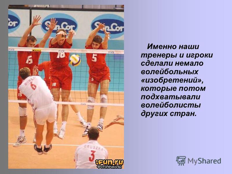 Именно наши тренеры и игроки сделали немало волейбольных «изобретений», которые потом подхватывали волейболисты других стран.