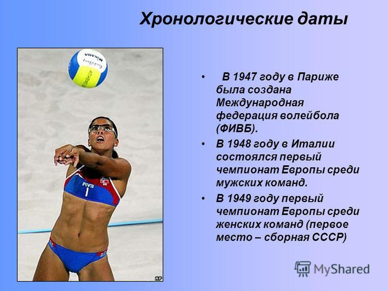 Хронологические даты В 1947 году в Париже была создана Международная федерация волейбола (ФИВБ). В 1948 году в Италии состоялся первый чемпионат Европы среди мужских команд. В 1949 году первый чемпионат Европы среди женских команд (первое место – сбо