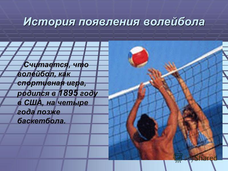 История появления волейбола Считается, что волейбол, как спортивная игра, родился в 1895 году в США, на четыре года позже баскетбола.