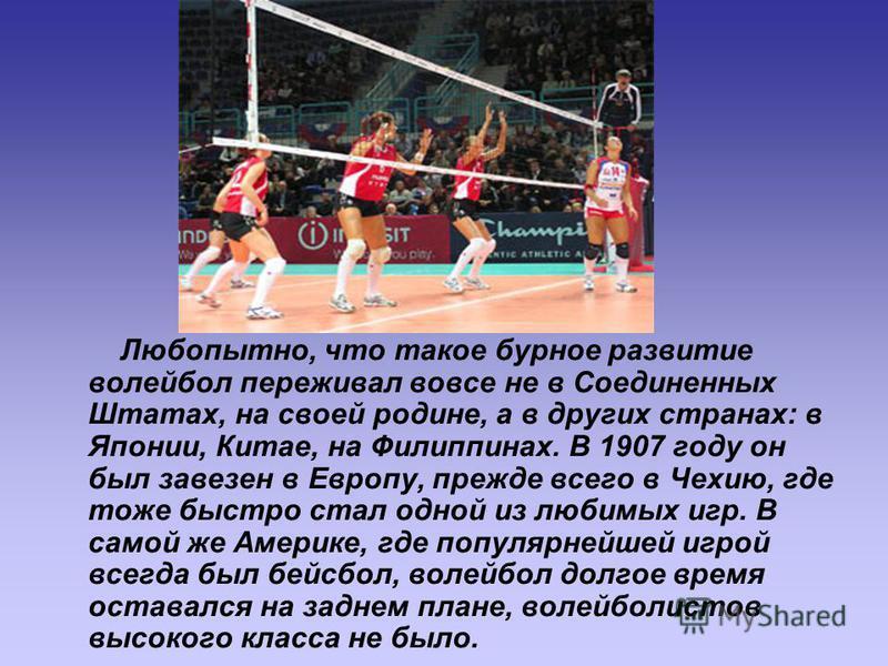 Любопытно, что такое бурное развитие волейбол переживал вовсе не в Соединенных Штатах, на своей родине, а в других странах: в Японии, Китае, на Филиппинах. В 1907 году он был завезен в Европу, прежде всего в Чехию, где тоже быстро стал одной из любим