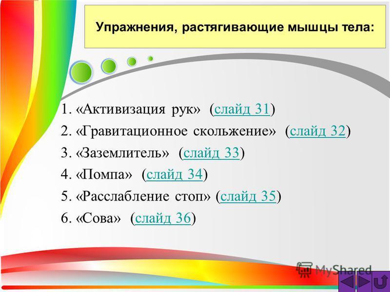 Упражнения, растягивающие мышцы тела: 1. «Активизация рук» (слайд 31)слайд 31 2. «Гравитационное скольжение» (слайд 32)слайд 32 3. «Заземлитель» (слайд 33)слайд 33 4. «Помпа» (слайд 34)слайд 34 5. «Расслабление стоп» (слайд 35)слайд 35 6. «Сова» (сла