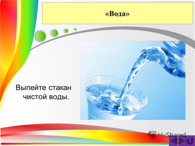 «Вода» Выпейте стакан чистой воды.