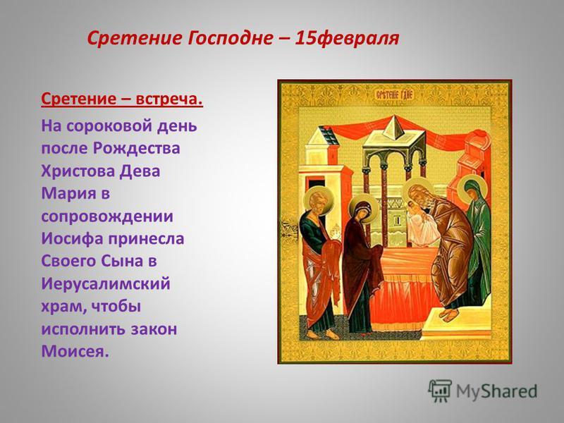 Сретение Господне – 15 февраля Сретение – встреча. На сороковой день после Рождества Христова Дева Мария в сопровождении Иосифа принесла Своего Сына в Иерусалимский храм, чтобы исполнить закон Моисея.