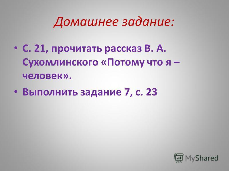Домашнее задание: С. 21, прочитать рассказ В. А. Сухомлинского «Потому что я – человек». Выполнить задание 7, с. 23