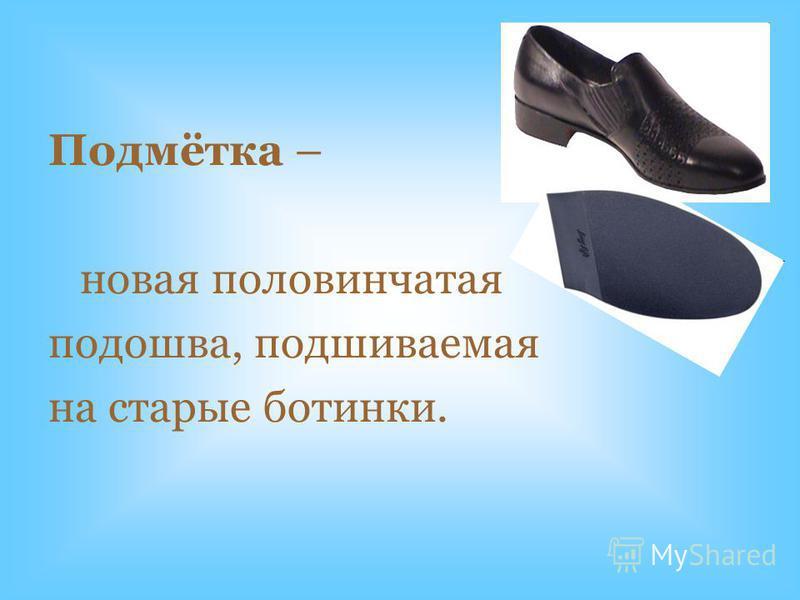 Подмётка – новая половинчатая подошва, подшиваемая на старые ботинки.