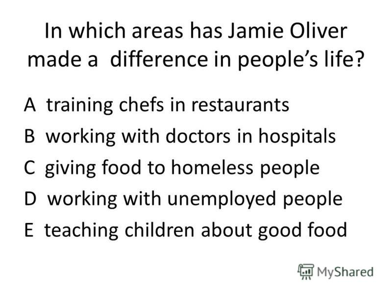 In which areas has Jamie Oliver made a difference in peoples life? A training chefs in restaurants B working with doctors in hospitals C giving food to homeless people D working with unemployed people E teaching children about good food