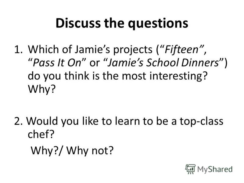 Discuss the questions 1.Which of Jamies projects (Fifteen,Pass It On or Jamies School Dinners) do you think is the most interesting? Why? 2. Would you like to learn to be a top-class chef? Why?/ Why not?