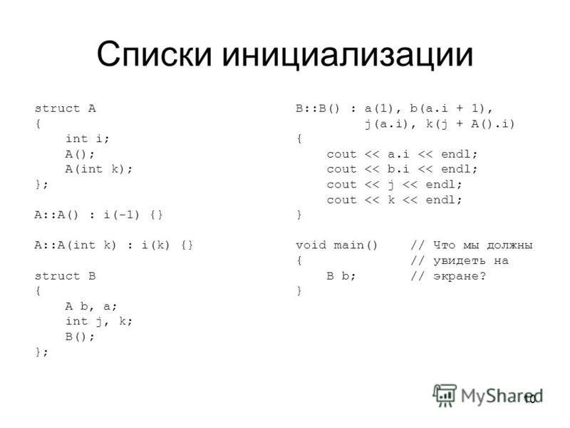 10 Списки инициализации struct A { int i; A(); A(int k); }; A::A() : i(-1) {} A::A(int k) : i(k) {} struct B { A b, a; int j, k; B(); }; B::B() : a(1), b(a.i + 1), j(a.i), k(j + A().i) { cout << a.i << endl; cout << b.i << endl; cout << j << endl; co