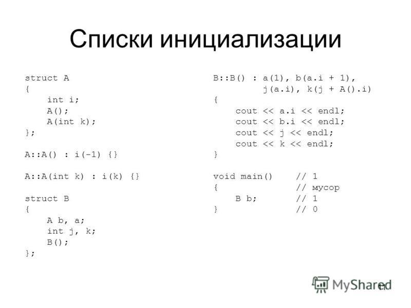 11 Списки инициализации struct A { int i; A(); A(int k); }; A::A() : i(-1) {} A::A(int k) : i(k) {} struct B { A b, a; int j, k; B(); }; B::B() : a(1), b(a.i + 1), j(a.i), k(j + A().i) { cout << a.i << endl; cout << b.i << endl; cout << j << endl; co