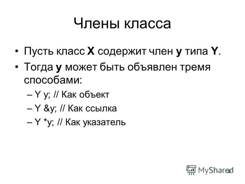 4 Члены класса Пусть класс X содержит член y типа Y. Тогда y может быть объявлен тремя способами: –Y y; // Как объект –Y &y; // Как ссылка –Y *y; // Как указатель