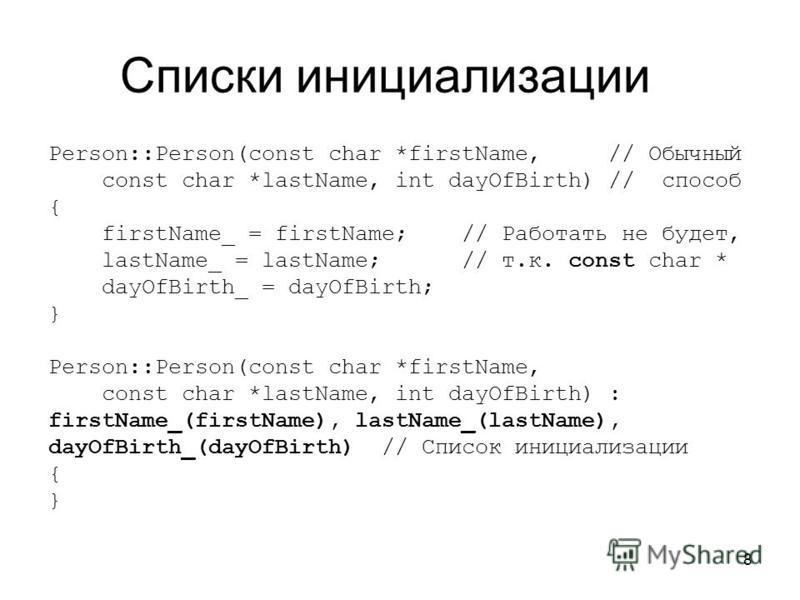 8 Списки инициализации Person::Person(const char *firstName, // Обычный const char *lastName, int dayOfBirth) // способ { firstName_ = firstName; // Работать не будет, lastName_ = lastName; // т.к. const char * dayOfBirth_ = dayOfBirth; } Person::Per
