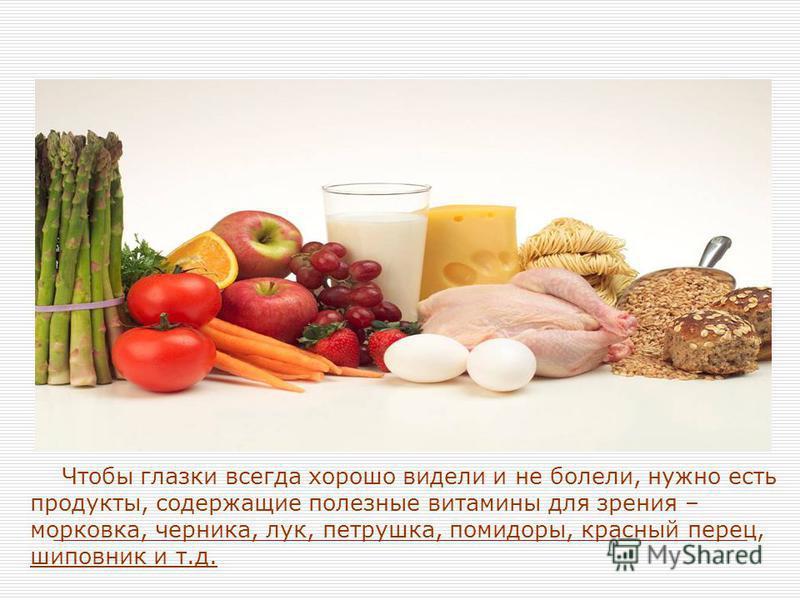 Чтобы глазки всегда хорошо видели и не болели, нужно есть продукты, содержащие полезные витамины для зрения – морковка, черника, лук, петрушка, помидоры, красный перец, шиповник и т.д.