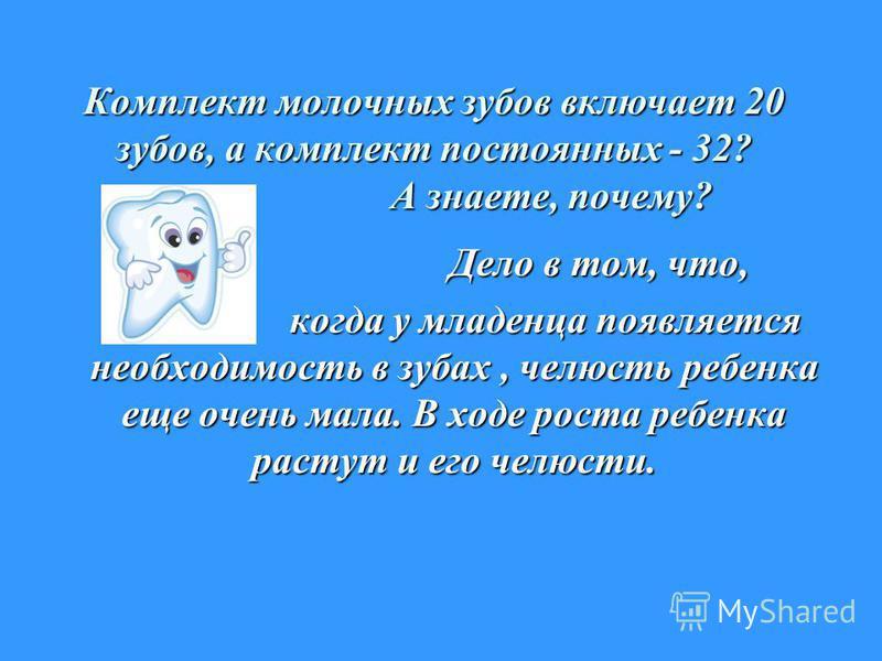 Комплект молочных зубов включает 20 зубов, а комплект постоянных - 32? А знаете, почему? Дело в том, что, Дело в том, что, когда у младенца появляется необходимость в зубах, челюсть ребенка еще очень мала. В ходе роста ребенка растут и его челюсти. к