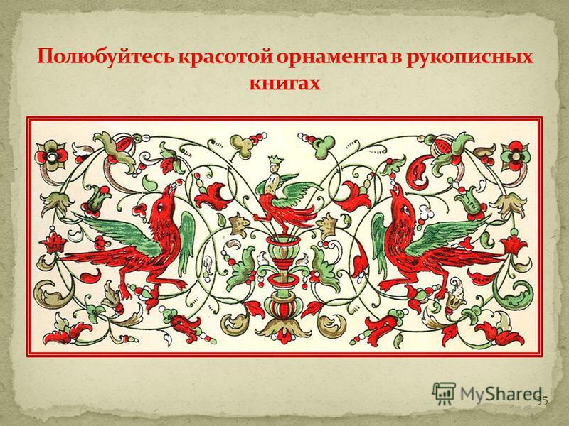 За несколько веков развития рукописной книги с XI – по XVI век орнамент менялся… Основные типы орнамента: Растительный; Геометрический; Зооморфный и другие… 34