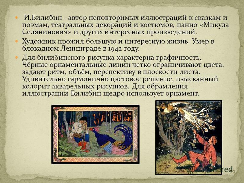 Художественный талант Билибина ярко проявился в его иллюстрациях к русским сказкам и былинам, а также в работах над театральными постановками. С 1899 по 1902 он создаёт серию из шести «Сказок», иллюстрирует сказки Пушкина. Билибин нарисовал изображен