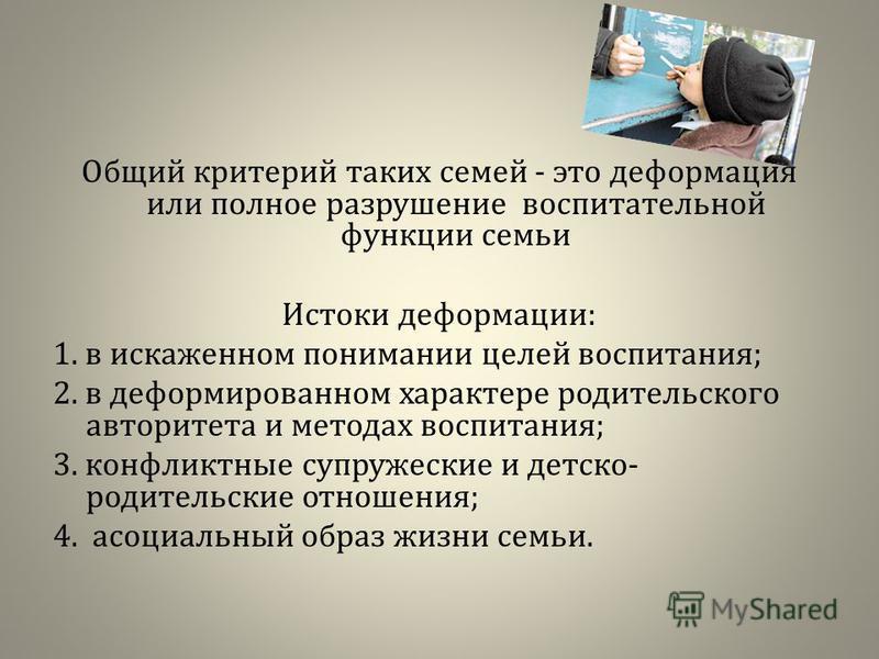 Общий критерий таких семей - это деформация или полное разрушение воспитательной функции семьи Истоки деформации: 1. в искаженном понимании целей воспитания; 2. в деформированном характере родительского авторитета и методах воспитания; 3. конфликтные