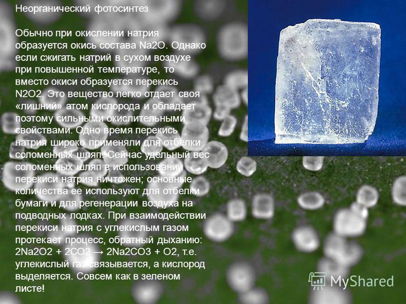 Неорганический фотосинтез Обычно при окислении натрия образуется окись состава Na2О. Однако если сжигать натрий в сухом воздухе при повышенной температуре, то вместо окиси образуется перекись N2О2. Это вещество легко отдает своя «лишний» атом кислоро