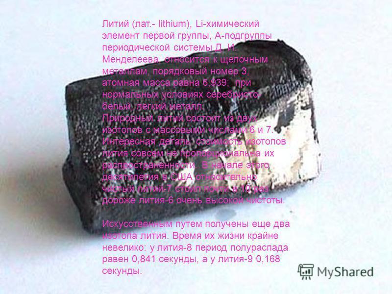 Литий (лат.- lithium), Li-химический элемент первой группы, А-подгруппы периодической системы Д. И. Менделеева, относится к щелочным металлам, порядковый номер 3, атомная масса равна 6,939; при нормальных условиях серебристо- белый, легкий металл. Пр