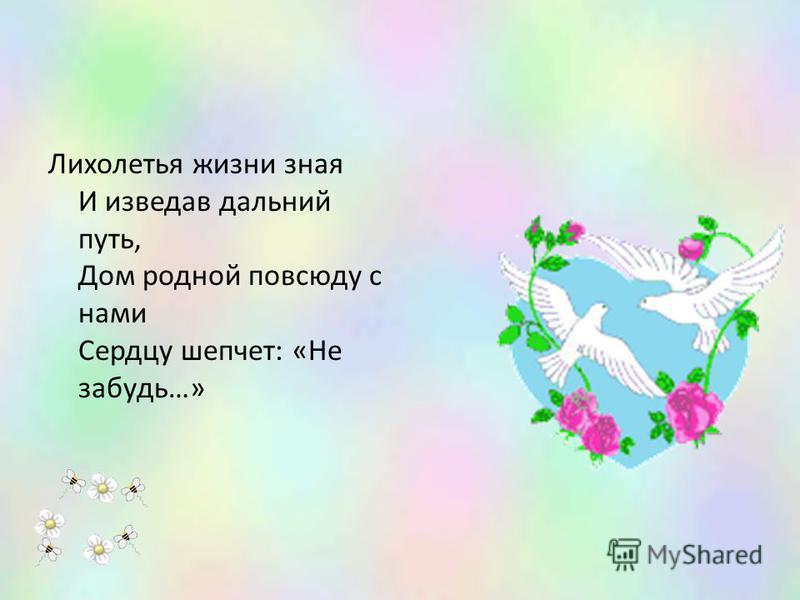 Лихолетья жизни зная И изведав дальний путь, Дом родной повсюду с нами Сердцу шепчет: «Не забудь…»