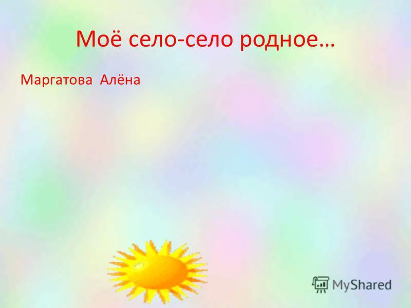 Моё село-село родное… Маргатова Алёна