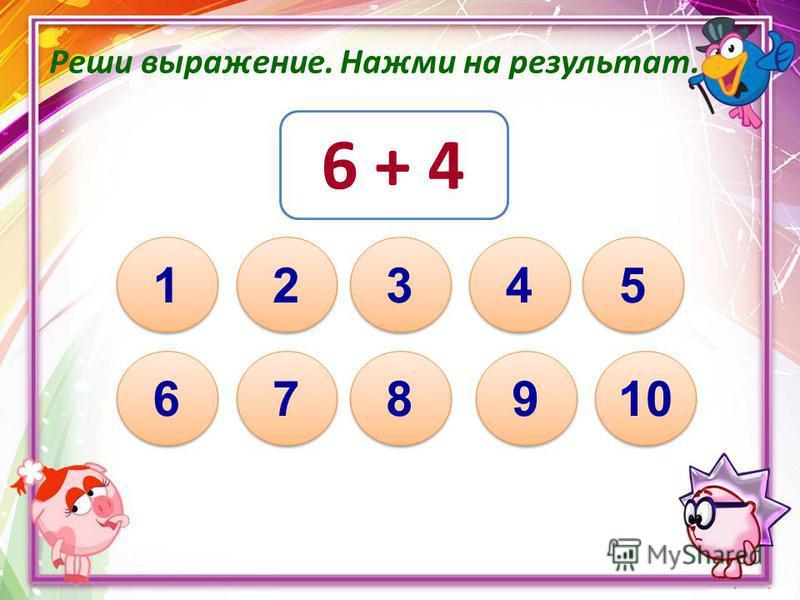 Реши выражение. Нажми на результат. 6 + 4 10 1 1 8 8 7 7 6 6 3 3 5 5 4 4 2 2 9 9