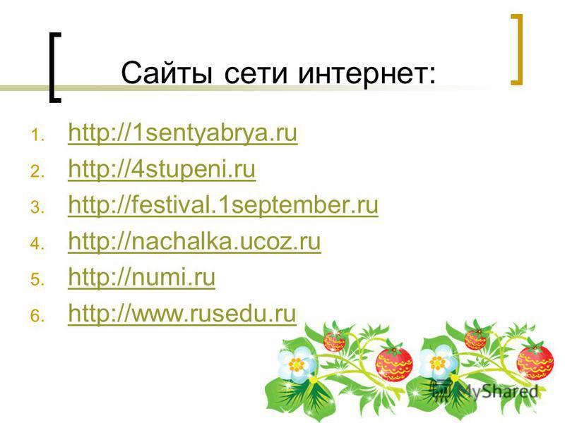 Сайты сети интернет: 1. http://1sentyabrya.ru http://1sentyabrya.ru 2. http://4stupeni.ru http://4stupeni.ru 3. http://festival.1september.ru http://festival.1september.ru 4. http://nachalka.ucoz.ru http://nachalka.ucoz.ru 5. http://numi.ru http://nu