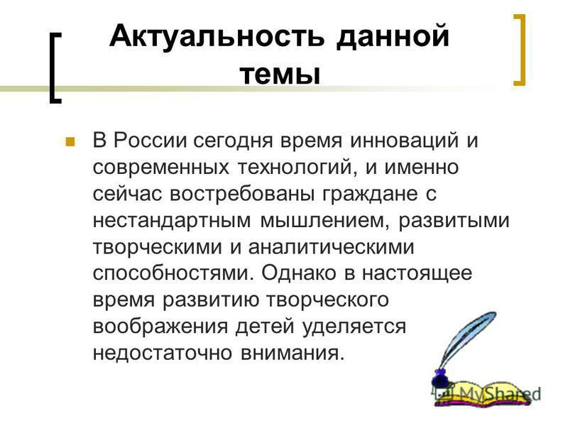 Актуальность данной темы В России сегодня время инноваций и современных технологий, и именно сейчас востребованы граждане с нестандартным мышлением, развитыми творческими и аналитическими способностями. Однако в настоящее время развитию творческого в