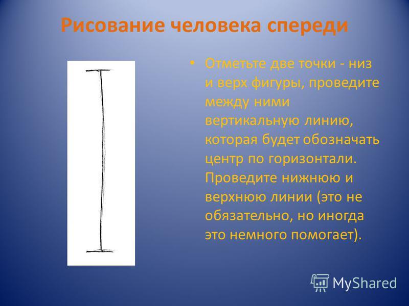 Рисование человека спереди Отметьте две точки - низ и верх фигуры, проведите между ними вертикальную линию, которая будет обозначать центр по горизонтали. Проведите нижнюю и верхнюю линии (это не обязательно, но иногда это немного помогает).