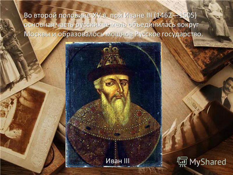 Во второй половине XV в. при Иване III (14621505) основная часть русских земель объединилась вокруг Москвы и образовалось мощное Русское государство. Во второй половине XV в. при Иване III (14621505) основная часть русских земель объединилась вокруг