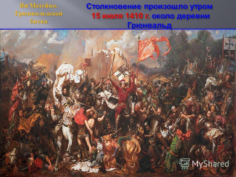Столкновение произошло утром 15 июля 1410 г. около деревни Грюнвальд Ян Матейко. Грюнвальдская битва