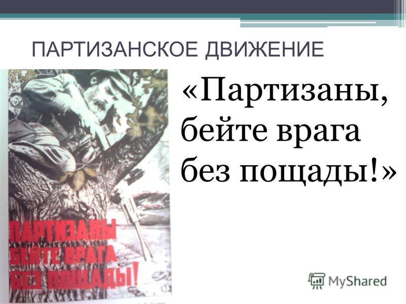 ПАРТИЗАНСКОЕ ДВИЖЕНИЕ «Партизаны, бейте врага без пощады!»