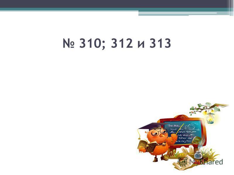 310; 312 и 313