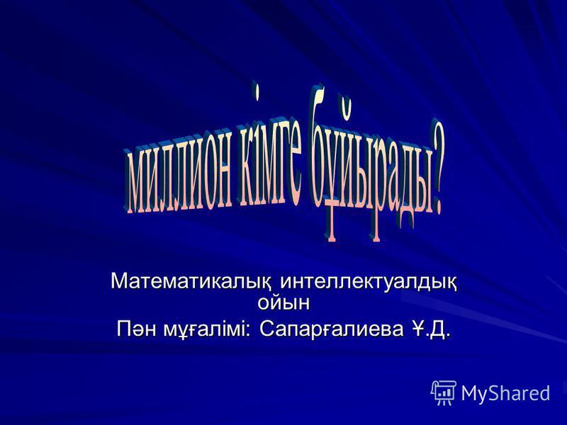 Математикалық интеллектуалдық ойын Пән мұғалімі: Сапарғалиева Ұ.Д.