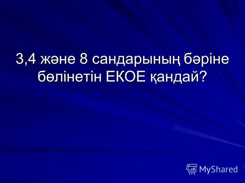 3,4 және 8 сандарының бәріне бөлінетін ЕКОЕ қандай?
