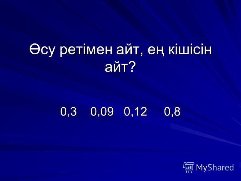 Өсу ретімен айт, ең кішісін айт? Өсу ретімен айт, ең кішісін айт? 0,3 0,09 0,12 0,8