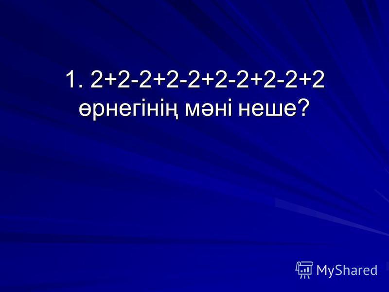 1. 2+2-2+2-2+2-2+2-2+2 өрнегінің мәні неше?