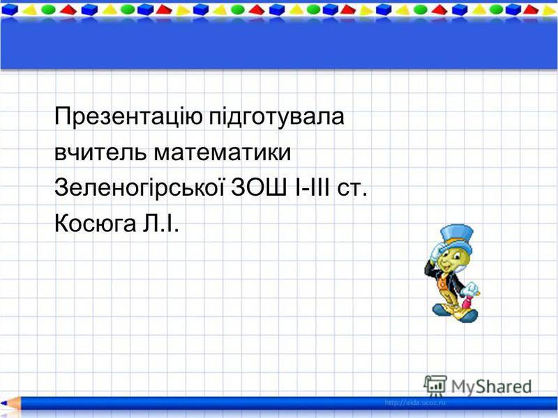 Презентацію підготувала вчитель математики Зеленогірської ЗОШ І-ІІІ ст. Косюга Л.І.