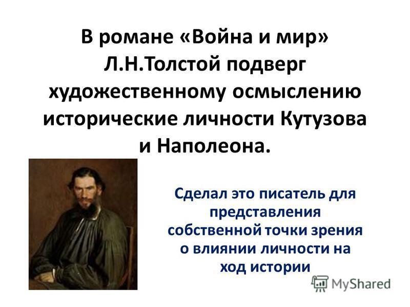 В романе «Война и мир» Л.Н.Толстой подверг художественному осмыслению исторические личности Кутузова и Наполеона. Сделал это писатель для представления собственной точки зрения о влиянии личности на ход истории