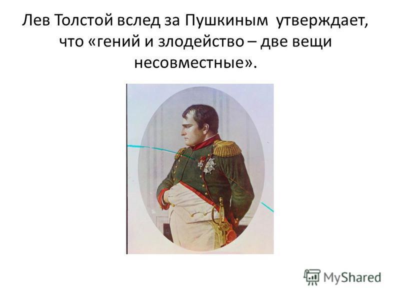Лев Толстой вслед за Пушкиным утверждает, что «гений и злодейство – две вещи несовместные».
