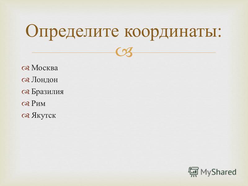 Москва Лондон Бразилия Рим Якутск Определите координаты :