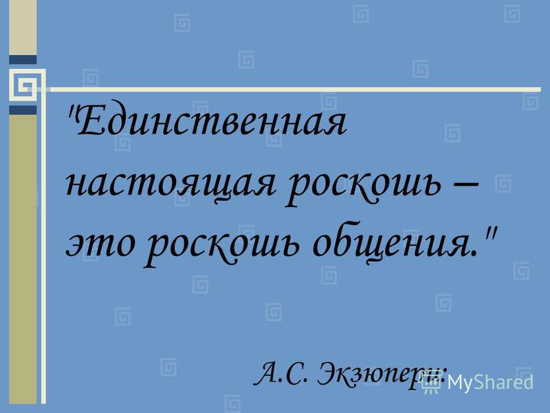 Единственная настоящая роскошь – это роскошь общения. А.С. Экзюпери: