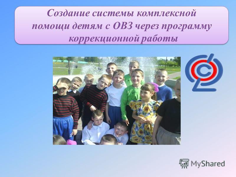 Создание системы комплексной помощи детям с ОВЗ через программу коррекционной работы Создание системы комплексной помощи детям с ОВЗ через программу коррекционной работы