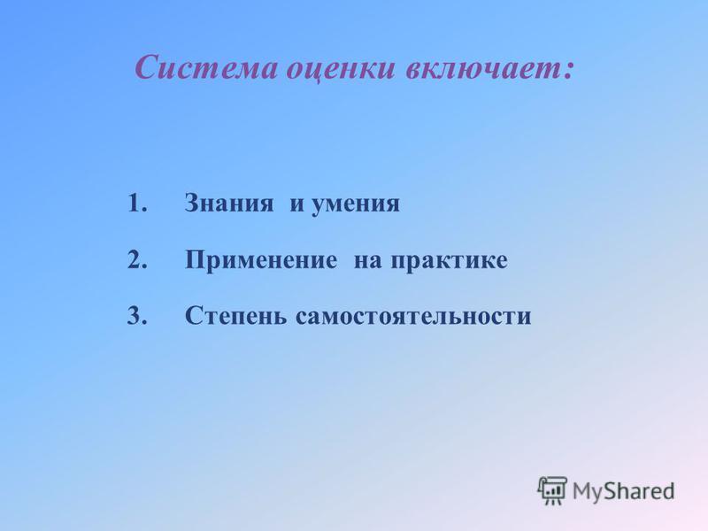 Система оценки включает: 1. Знания и умения 2. Применение на практике 3. Степень самостоятельности