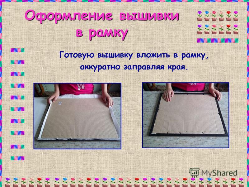 Оформление вышивки в рамку Готовую вышивку вложить в рамку, аккуратно заправляя края.