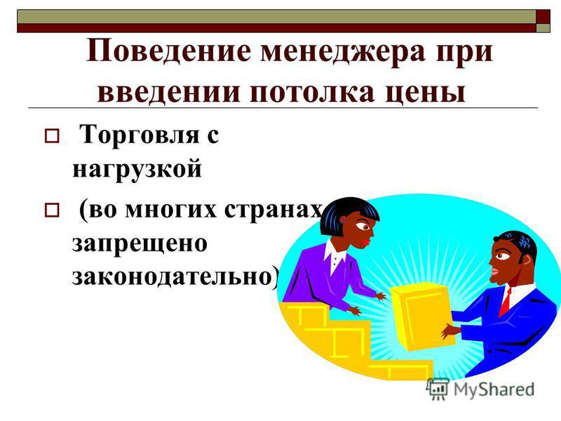 Поведение менеджера при введении потолка цены Торговля с нагрузкой (во многих странах запрещено законодательно)